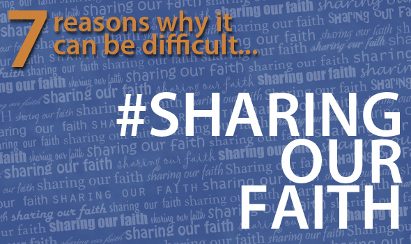 7 Reasons Why Sharing Our Faith Can Be Difficult