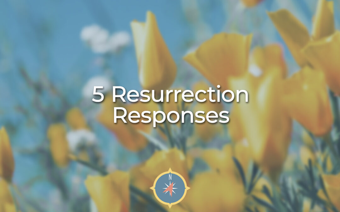 5 Resurrection Responses and Why They Matter