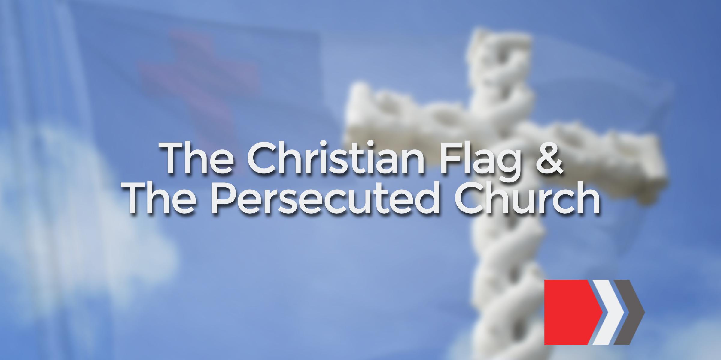 The Christian Flag & The Persecuted Church