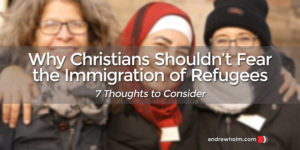 Why Christians Shouldn't Fear the Immigration of Refugees
