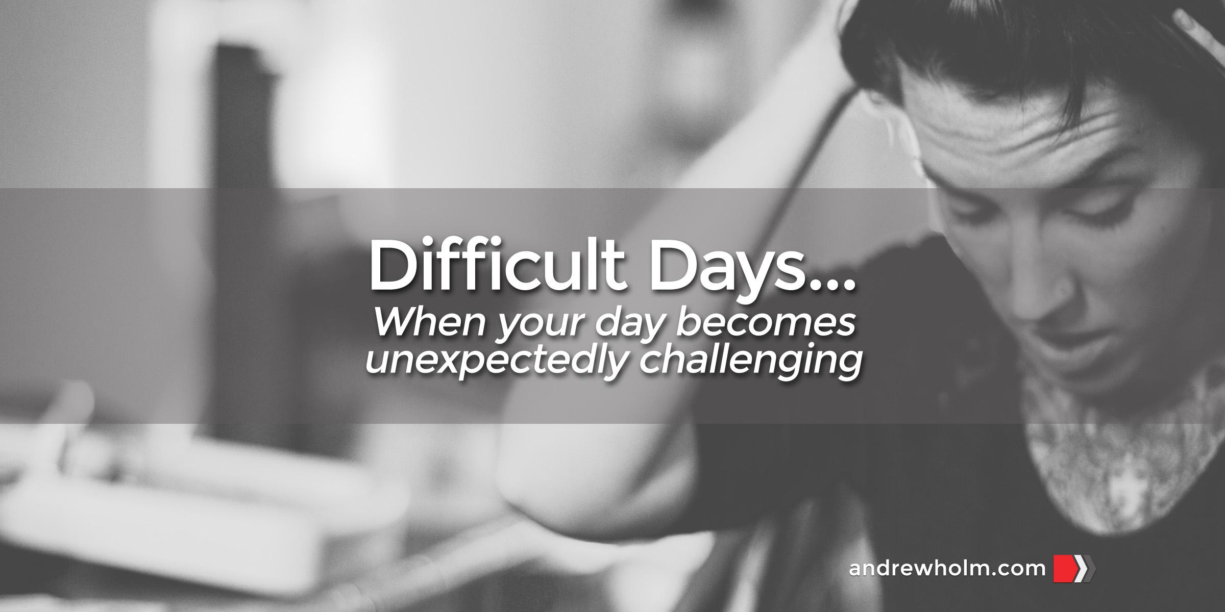 Difficult Days…