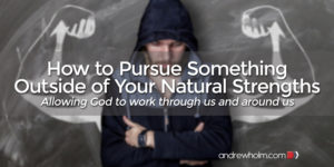How to Pursue Something Outside of Your Natural Strengths