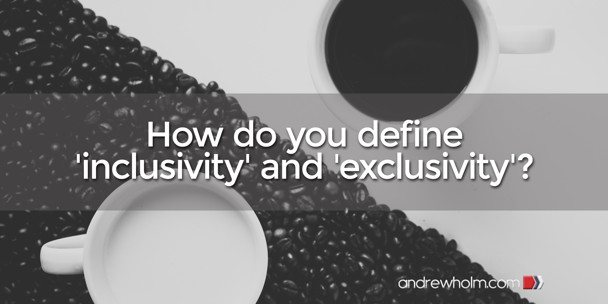 How do you define 'inclusivity' and 'exclusivity'?
