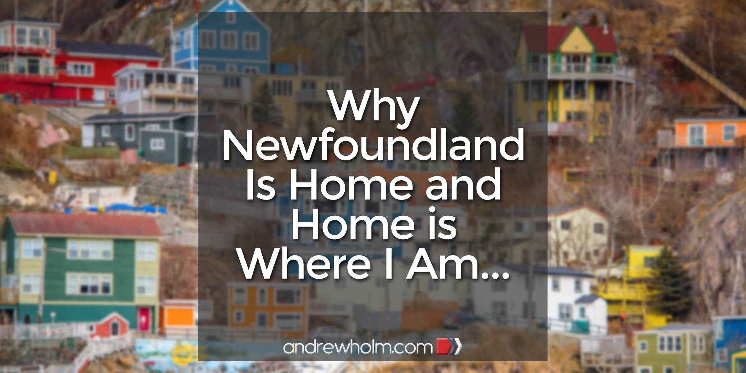 Why Newfoundland Is Home and Home is Where I Am…