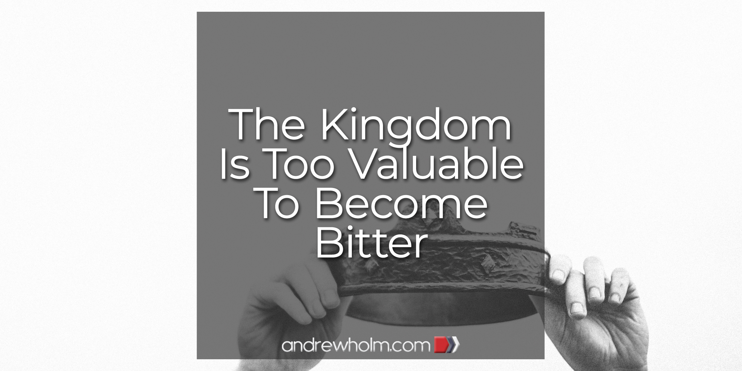 The Kingdom Is Too Valuable to Become Bitter