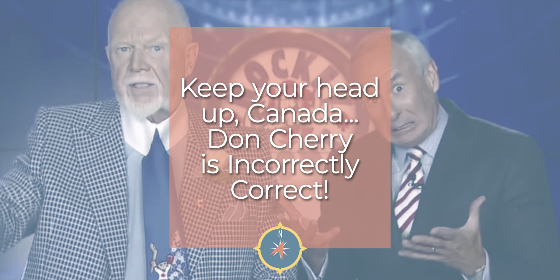 Keep your head up, Canada… Don Cherry is Incorrectly Correct