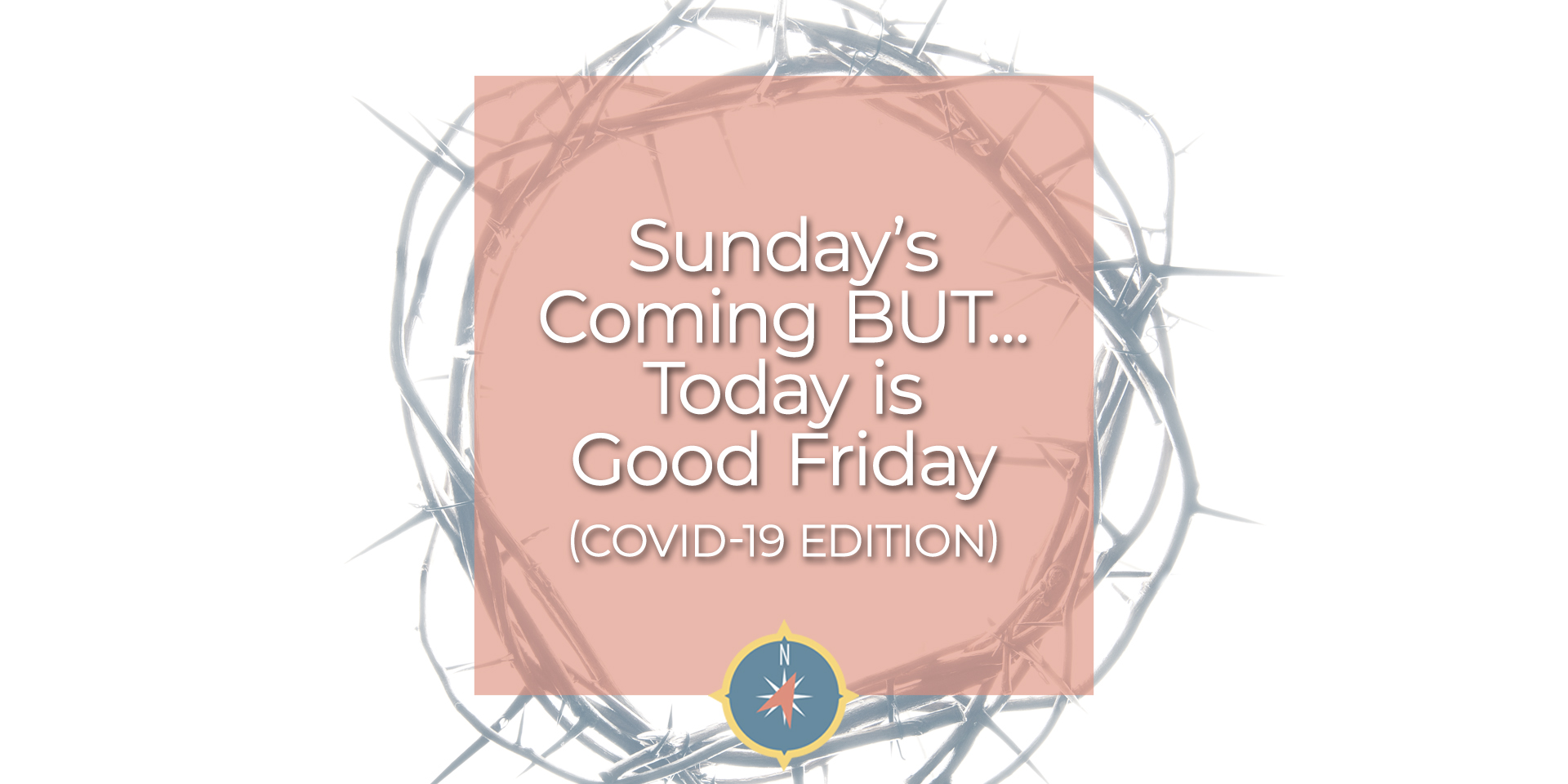 Sunday's Coming BUT Today is Good Friday (COVID-19 Edition)
